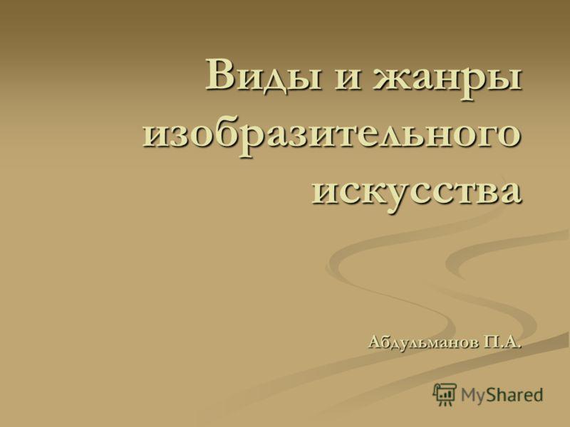 Виды и жанры изобразительного искусства Абдульманов П.А.