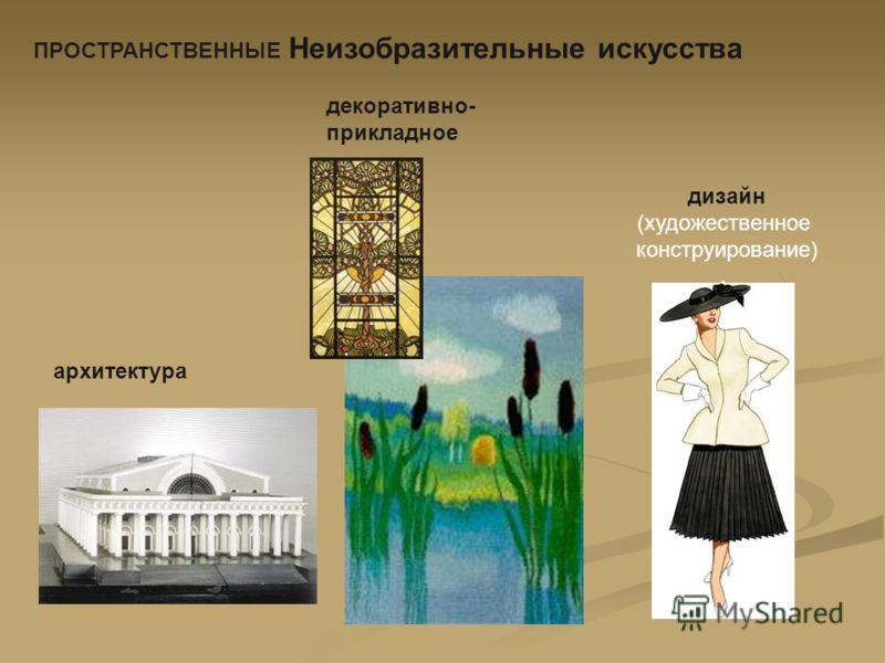 ПРОСТРАНСТВЕННЫЕ Неизобразительные искусства дизайн (художественное конструирование). архитектура декоративно- прикладное