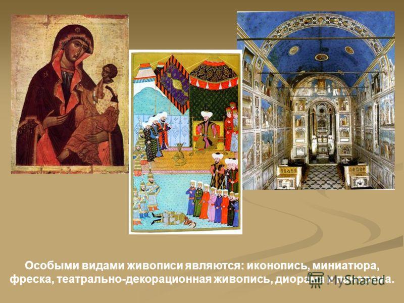 Особыми видами живописи являются: иконопись, миниатюра, фреска, театрально-декорационная живопись, диорама и панорама.