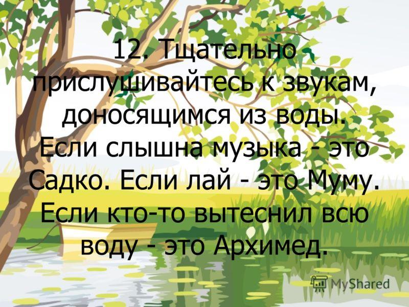 12. Тщательно прислушивайтесь к звукам, доносящимся из воды. Если слышна музыка - это Садко. Если лай - это Муму. Если кто-то вытеснил всю воду - это Архимед.