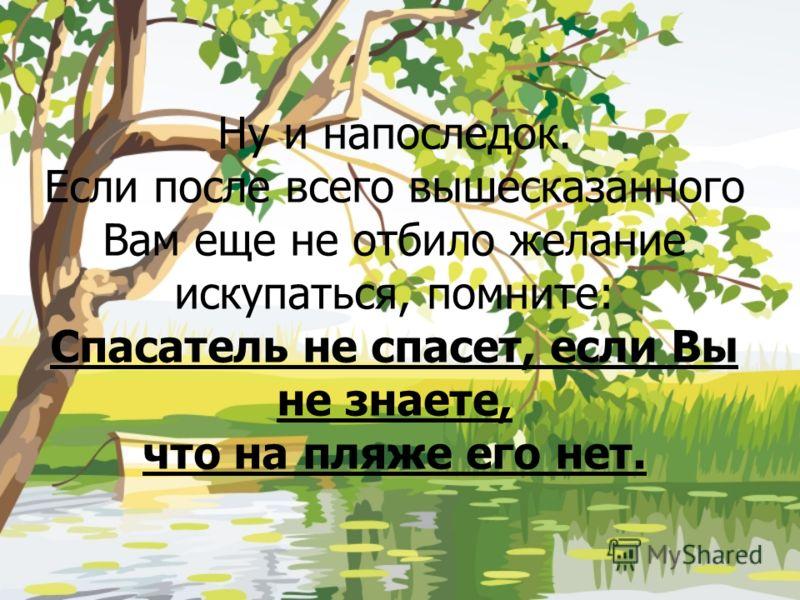 Ну и напоследок. Если после всего вышесказанного Вам еще не отбило желание искупаться, помните: Спасатель не спасет, если Вы не знаете, что на пляже его нет.