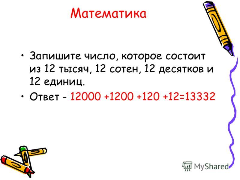 Математика Запишите число, которое состоит из 12 тысяч, 12 сотен, 12 десятков и 12 единиц. Ответ - 12000 +1200 +120 +12=13332