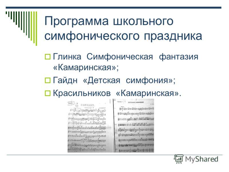 7 Программа школьного симфонического праздника Глинка Симфоническая фантазия «Камаринская»; Гайдн «Детская симфония»; Красильников «Камаринская».