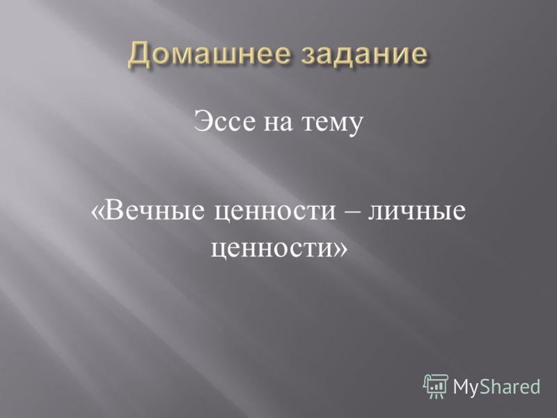 Эссе на тему « Вечные ценности – личные ценности »