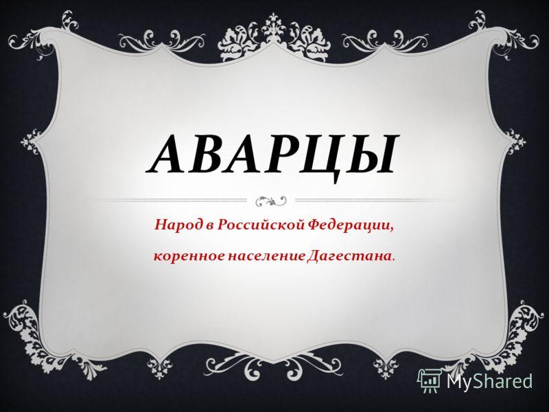 АВАРЦЫ Народ в Российской Федерации, коренное население Дагестана.