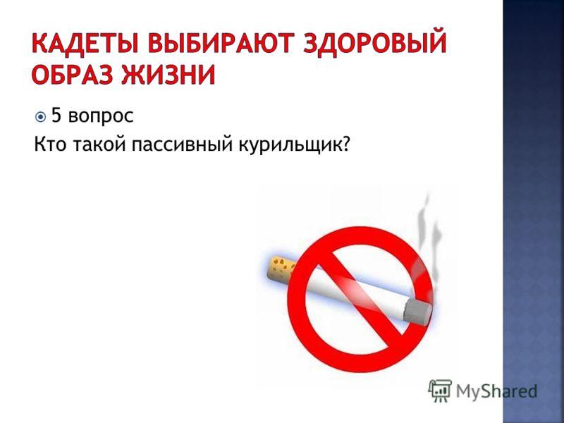 5 вопрос Кто такой пассивный курильщик?