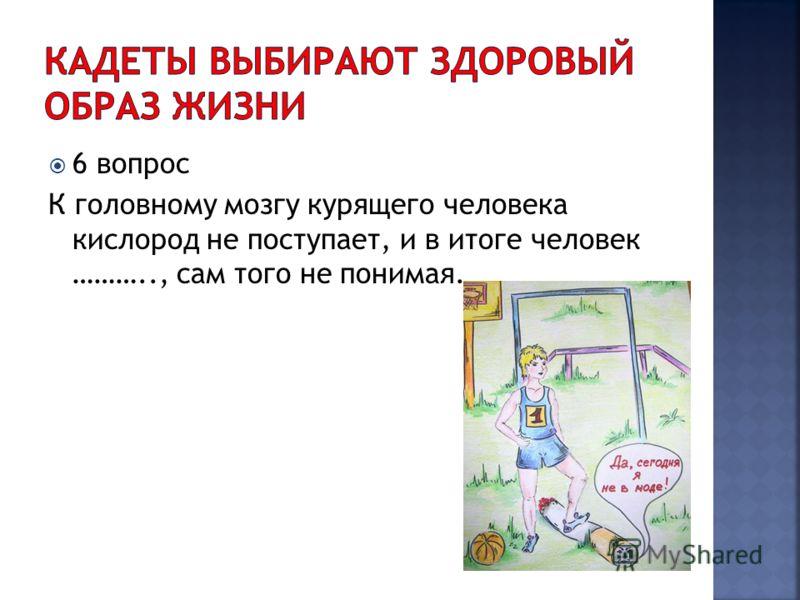 6 вопрос К головному мозгу курящего человека кислород не поступает, и в итоге человек ……….., сам того не понимая.
