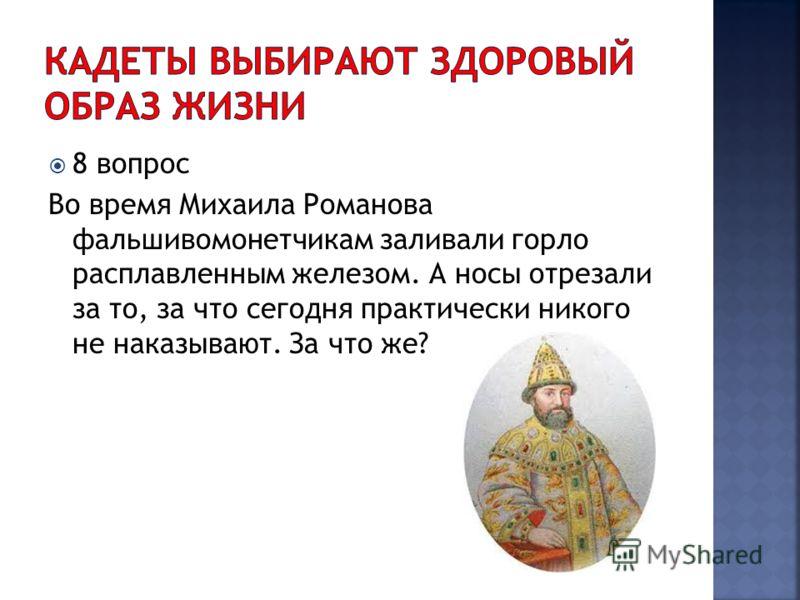 8 вопрос Во время Михаила Романова фальшивомонетчикам заливали горло расплавленным железом. А носы отрезали за то, за что сегодня практически никого не наказывают. За что же?