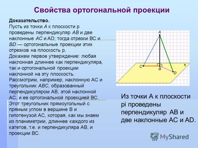 Свойства ортогональной проекции Доказательство. Пусть из точки А к плоскости p проведены перпендикуляр АВ и две наклонные АС и AD; тогда отрезки ВС и BD ортогональные проекции этих отрезков на плоскость p. Докажем первое утверждение: любая наклонная