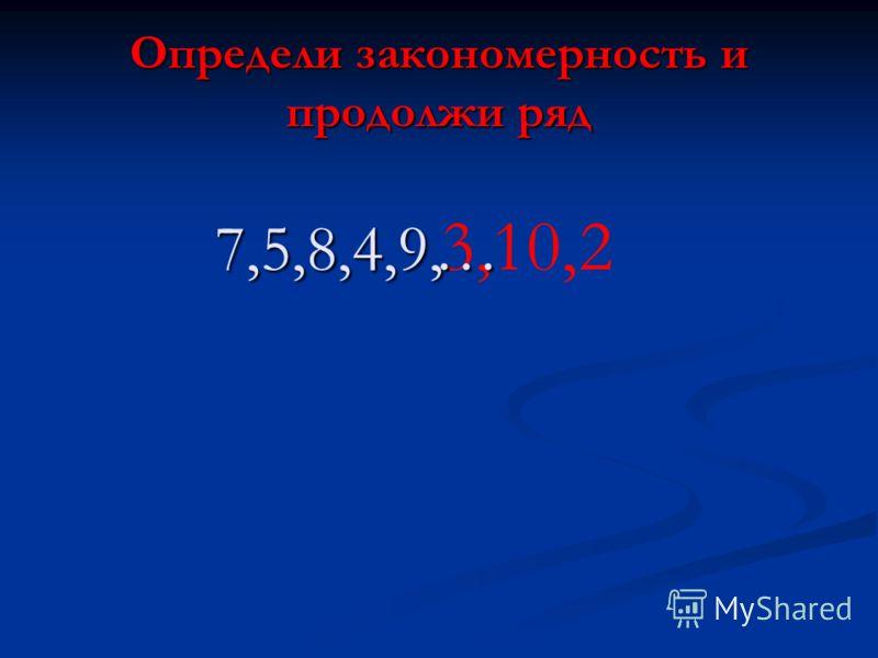 Определи закономерность и продолжи ряд 7,5,8,4,9, 3, … 10,2