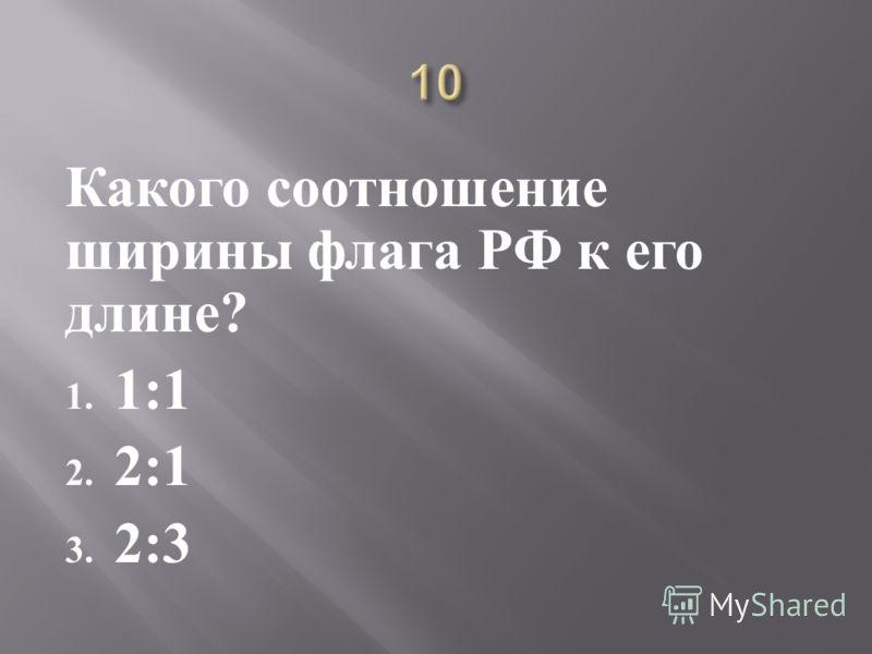 Какого соотношение ширины флага РФ к его длине ? 1. 1:1 2. 2:1 3. 2:3