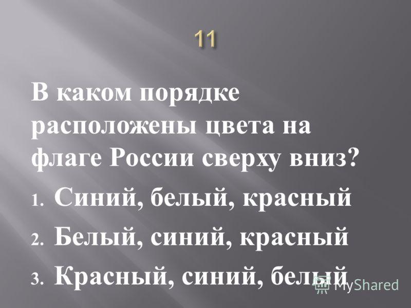 В каком порядке расположены цвета на флаге России сверху вниз ? 1. Синий, белый, красный 2. Белый, синий, красный 3. Красный, синий, белый