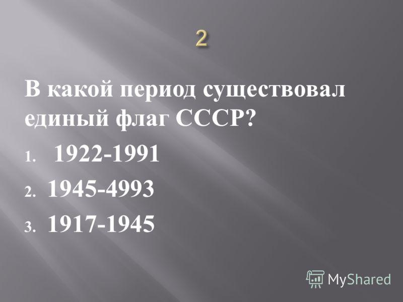 В какой период существовал единый флаг СССР ? 1. 1922-1991 2. 1945-4993 3. 1917-1945
