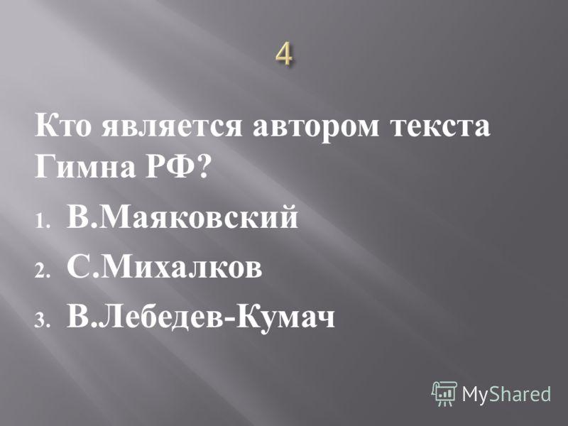 Кто является автором текста Гимна РФ ? 1. В. Маяковский 2. С. Михалков 3. В. Лебедев - Кумач