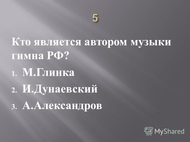 Кто является автором музыки гимна РФ ? 1. М. Глинка 2. И. Дунаевский 3. А. Александров