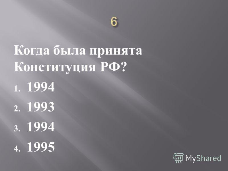 Когда была принята Конституция РФ ? 1. 1994 2. 1993 3. 1994 4. 1995
