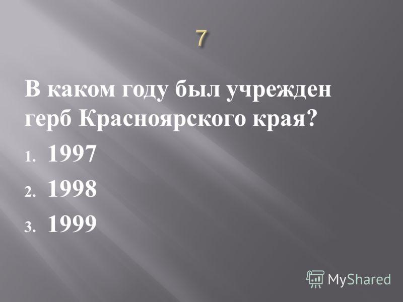 В каком году был учрежден герб Красноярского края ? 1. 1997 2. 1998 3. 1999