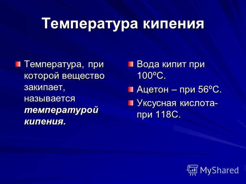 Температура кипения Температура, при которой вещество закипает, называется температурой кипения. Вода кипит при 100ºС. Ацетон – при 56ºС. Уксусная кислота- при 118C.