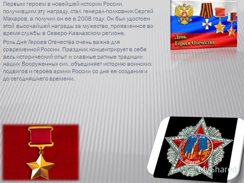 Первым героем в новейшей истории России, получившим эту награду, стал генерал-полковник Сергей Макаров, а получил он ее в 2008 году. Он был удостоен этой высочайшей награды за мужество, проявленное во время службы в Северо-Кавказском регионе. Роль Дн