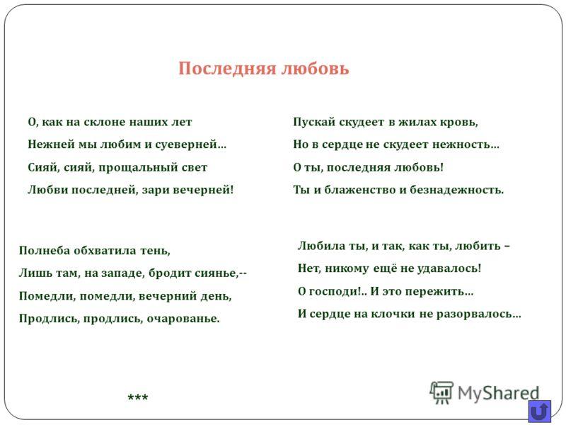 Когда Тютчеву было 47 лет, началось любовное увлечение, обогатившее русскую поэзию бессмертным лирическим циклом. 24- летняя Елена Александровна Денисьева училась в Смольном институте с дочерьми Тютчева. Они полюбили друг друга и 14 лет были связаны