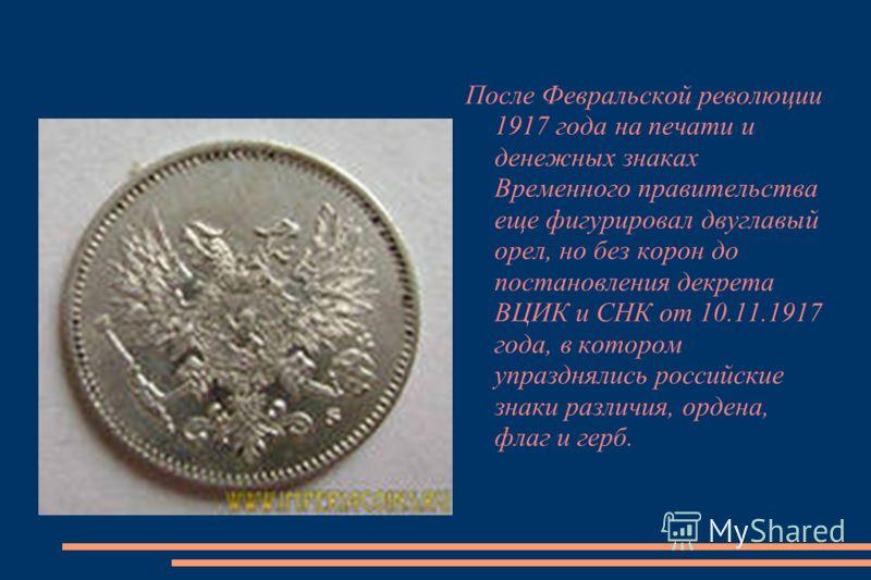 После Февральской революции 1917 года на печати и денежных знаках Временного правительства еще фигурировал двуглавый орел, но без корон до постановления декрета ВЦИК и СНК от 10.11.1917 года, в котором упразднялись российские знаки различия, ордена,