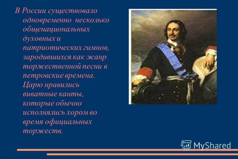 В России существовало одновременно несколько общенациональных духовных и патриотических гимнов, зародившихся как жанр торжественной песни в петровские времена. Царю нравились виватные канты, которые обычно исполнялись хором во время официальных торже