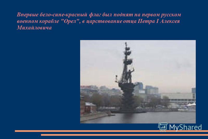 Впервые бело-сине-красный флаг был поднят на первом русском военном корабле Орел, в царствование отца Петра I Алексея Михайловича