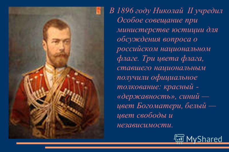 В 1896 году Николай II учредил Особое совещание при министерстве юстиции для обсуждения вопроса о российском национальном флаге. Три цвета флага, ставшего национальным получили официальное толкование: красный - «державность», синий цвет Богоматери, б