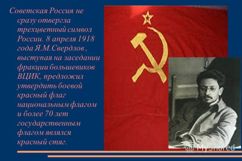 Советская Россия не сразу отвергла трехцветный символ России. 8 апреля 1918 года Я.М.Свердлов, выступая на заседании фракции большевиков ВЦИК, предложил утвердить боевой красный флаг национальным флагом и более 70 лет государственным флагом являлся к