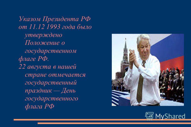 Указом Президента РФ от 11.12 1993 года было утверждено Положение о государственном флаге РФ. 22 августа в нашей стране отмечается государственный праздник День государственного флага РФ