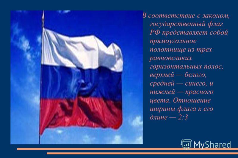 В соответствие с законом, государственный флаг РФ представляет собой прямоугольное полотнище из трех равновеликих горизонтальных полос, верхней белого, средней синего, и нижней красного цвета. Отношение ширины флага к его длине 2:3