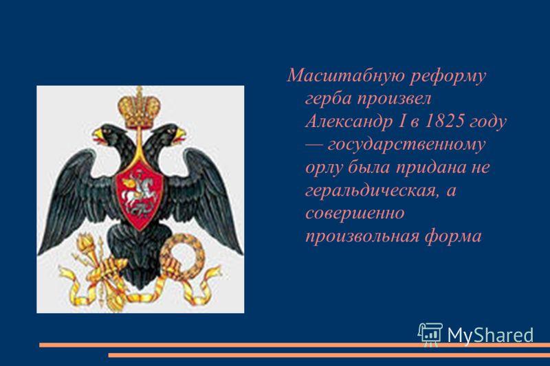 Масштабную реформу герба произвел Александр I в 1825 году государственному орлу была придана не геральдическая, а совершенно произвольная форма