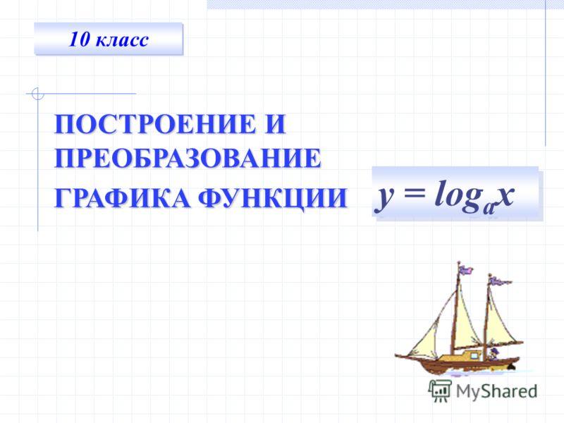 10 класс ПОСТРОЕНИЕ И ПРЕОБРАЗОВАНИЕ ГРАФИКА ФУНКЦИИ у = log а х