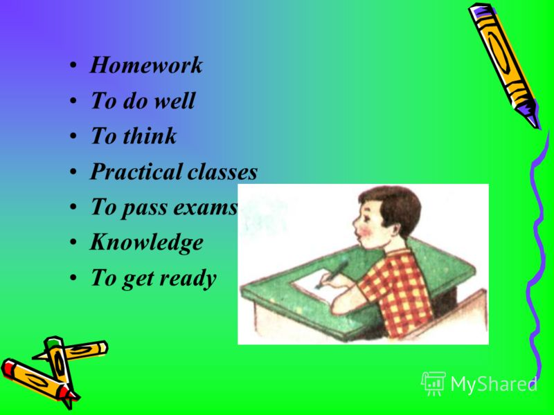 Homework To do well To think Practical classes To pass exams Knowledge To get ready