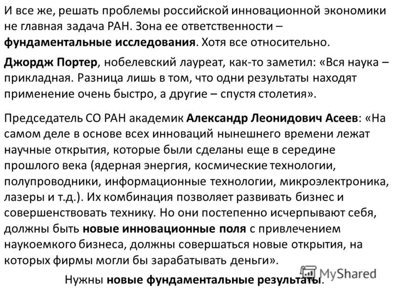 И все же, решать проблемы российской инновационной экономики не главная задача РАН. Зона ее ответственности – фундаментальные исследования. Хотя все относительно. Джордж Портер, нобелевский лауреат, как-то заметил: «Вся наука – прикладная. Разница ли