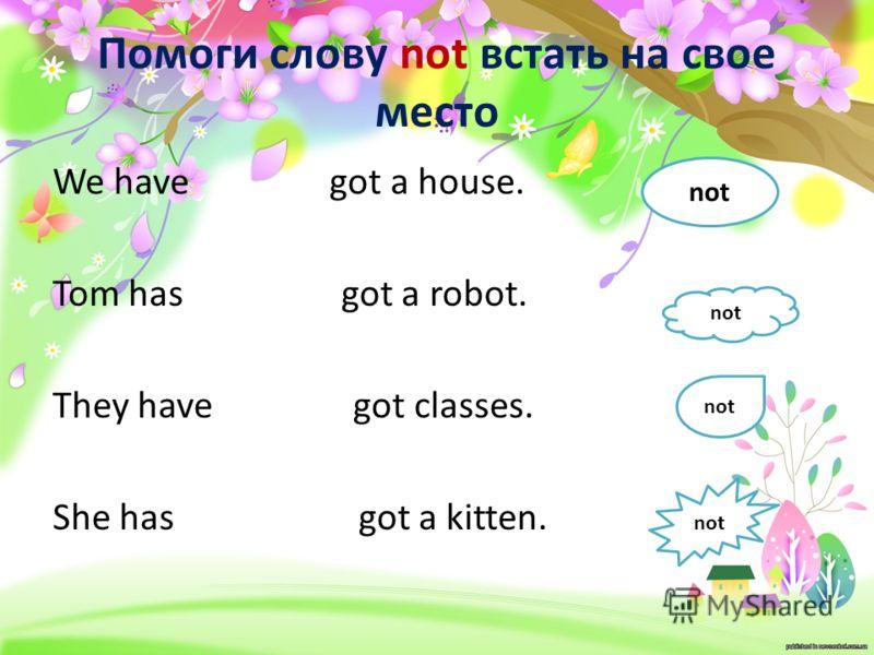 Помоги слову not встать на свое место We have got a house. Tom has got a robot. They have got classes. She has got a kitten. not