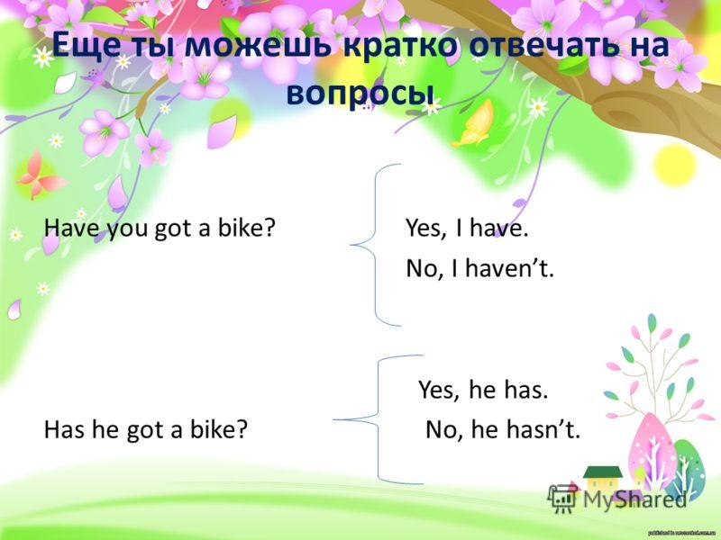 Еще ты можешь кратко отвечать на вопросы Have you got a bike? Has he got a bike? Yes, I have. No, I havent. Yes, he has. No, he hasnt.