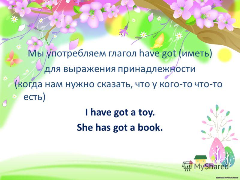 Мы употребляем глагол have got (иметь) для выражения принадлежности (когда нам нужно сказать, что у кого-то что-то есть) I have got a toy. She has got a book.