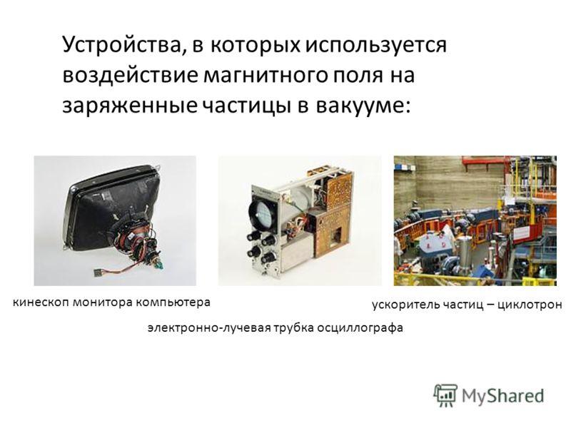 Устройства, в которых используется воздействие магнитного поля на заряженные частицы в вакууме: кинескоп монитора компьютера электронно-лучевая трубка осциллографа ускоритель частиц – циклотрон
