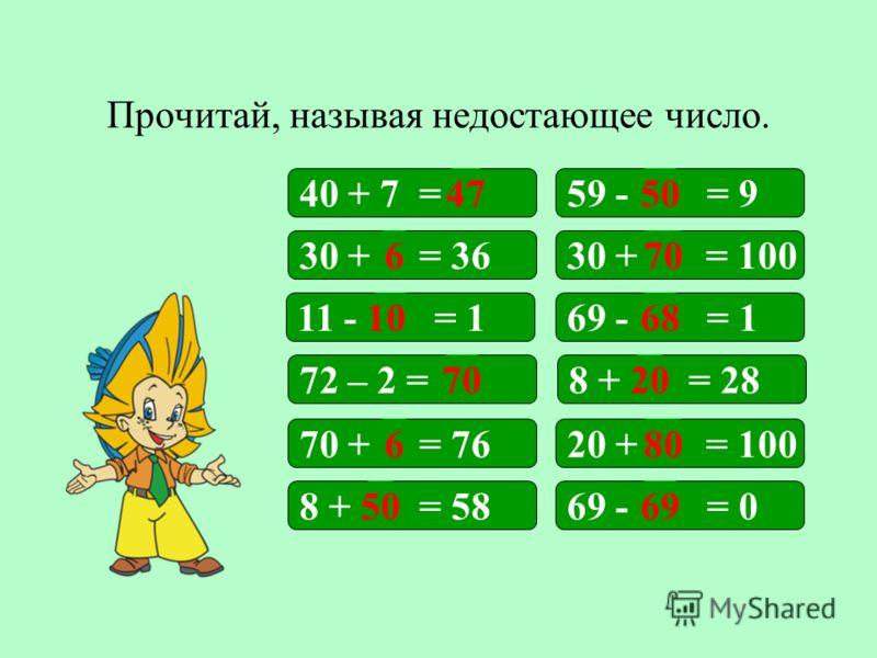 Прочитай, называя недостающее число. 40 + 7 =59 - = 9 30 + = 10030 + = 36 69 - = 1 8 + = 28 11 - = 1 72 – 2 = 4750 670 20 68 70 10 20 + = 10070 + = 76 69 - = 08 + = 58 680 5069