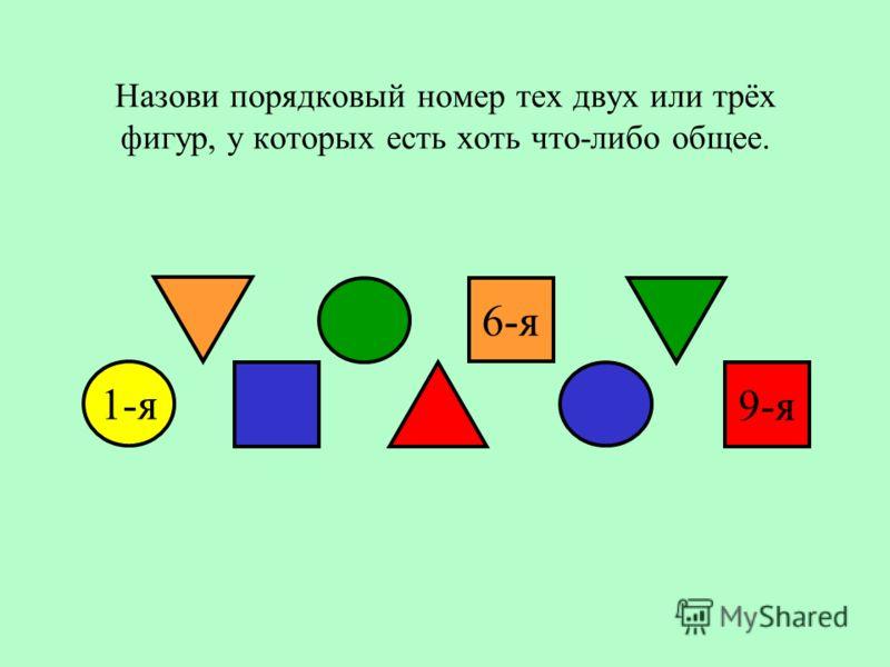 Назови порядковый номер тех двух или трёх фигур, у которых есть хоть что-либо общее. 6-я 9-я 1-я
