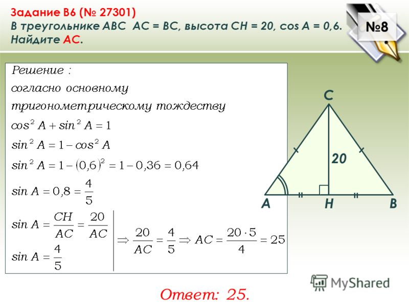 8 8 Задание B6 ( 27301) В треугольнике ABC АC = ВС, высота СН = 20, cos A = 0,6. Найдите AC. Ответ: 25. A B C Н 20