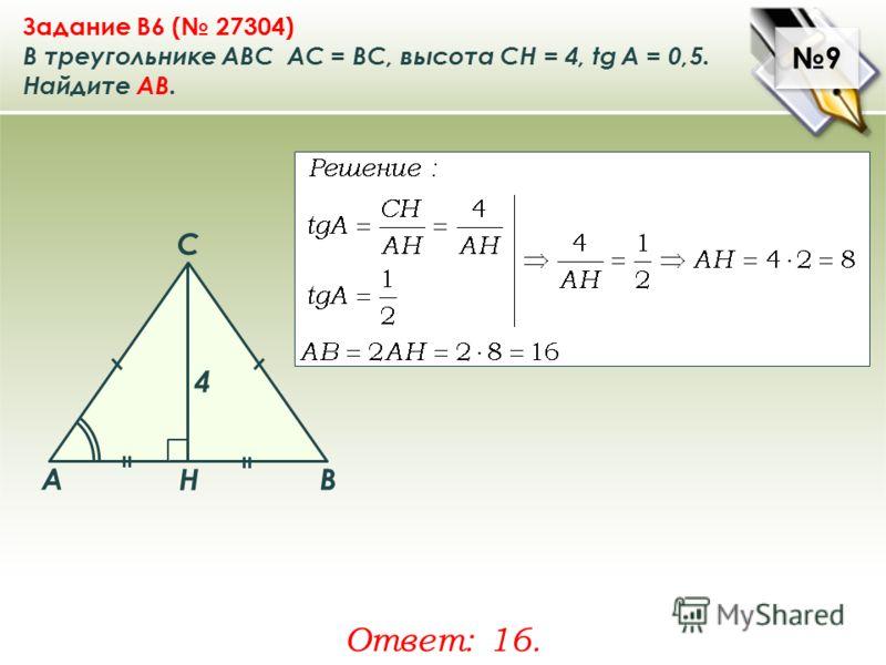 9 9 Задание B6 ( 27304) В треугольнике ABC АC = ВС, высота СН = 4, tg A = 0,5. Найдите AB. Ответ: 16. A B C Н 4