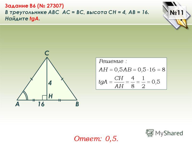 11 Задание B6 ( 27307) В треугольнике ABC АC = ВС, высота СН = 4, AB = 16. Найдите tgA. Ответ: 0,5. A B C Н 4 16