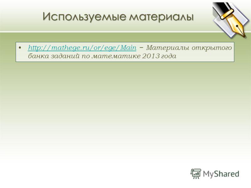 Используемые материалы http://mathege.ru/or/ege/Main Материалы открытого банка заданий по математике 2013 года http://mathege.ru/or/ege/Main