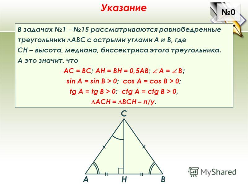 0 0 Указание В задачах 1 15 рассматриваются равнобедренные треугольники АВС с острыми углами А и В, где СН – высота, медиана, биссектриса этого треугольника. А это значит, что АС = ВС; АН = ВН = 0,5АВ; A = В ; sin A = sin B > 0; cos A = cos B > 0; tg