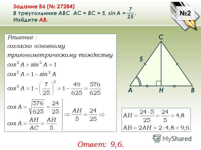 2 2 Задание B6 ( 27284) В треугольнике ABC АC = ВС = 5, sin A =. Найдите AВ. 7 25 Ответ: 9,6. A B C Н 5
