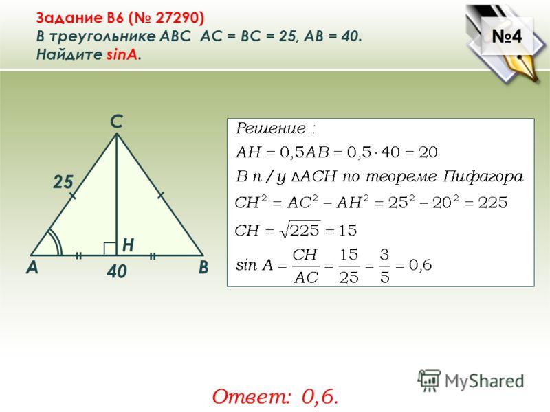 4 4 Задание B6 ( 27290) В треугольнике ABC АC = ВС = 25, AB = 40. Найдите sinA. Ответ: 0,6. A B C Н 25 40
