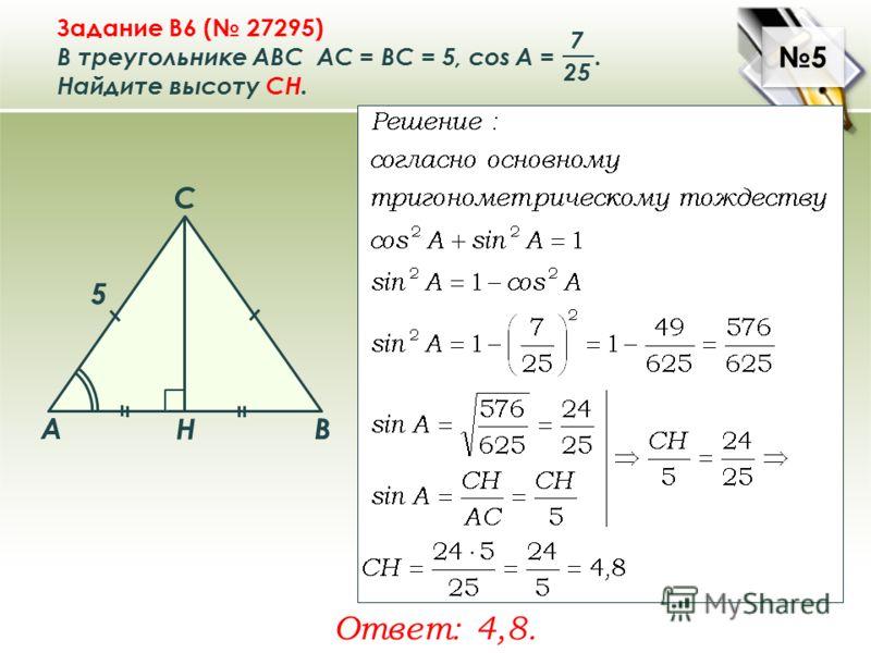 5 5 Задание B6 ( 27295) В треугольнике ABC АC = ВС = 5, cos A =. Найдите высоту CH. 7 25 Ответ: 4,8. A B C Н 5