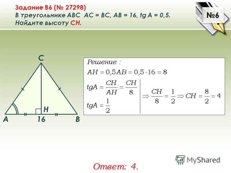 6 6 Задание B6 ( 27298) В треугольнике ABC АC = ВС, AB = 16, tg A = 0,5. Найдите высоту CH. Ответ: 4. A B C Н 16